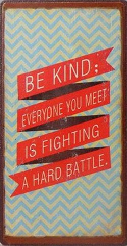 be kind for everyone you meet is fighting a hard battle author