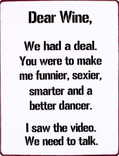 Wine - Dear Wine, We Had A Deal, You Were To Make Me Funnier, Sexier, Smarter And A Better Dancer, I Saw The Video, We Need To Talk