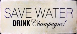 Champagne - Save Water Drink Champagne